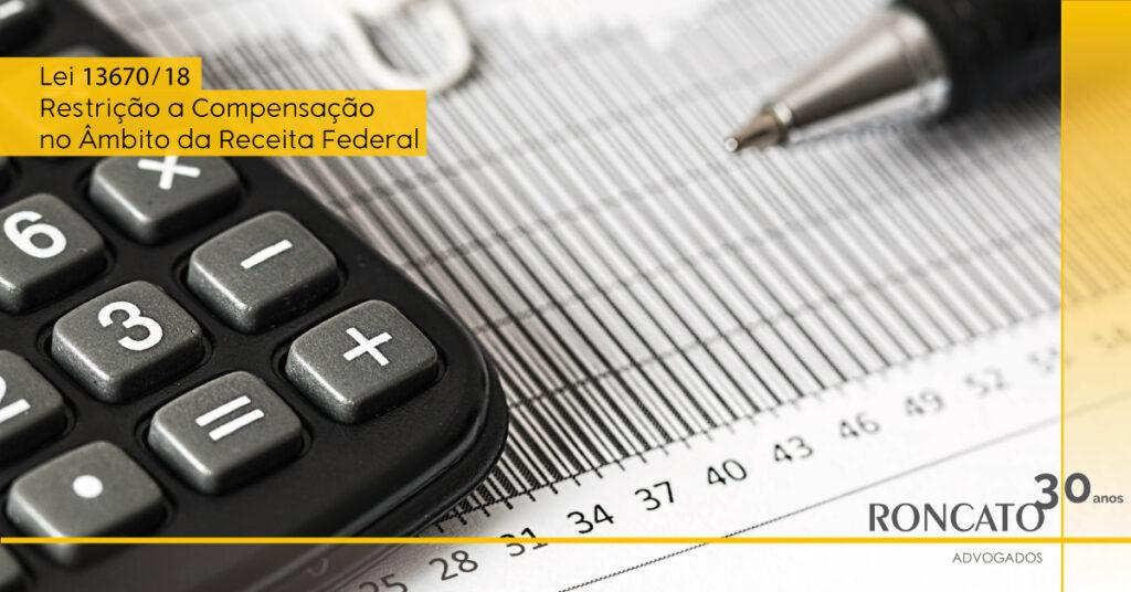 Lei 13670/18 - Restrição a Compensação no Âmbito da Receita Federal - Roncato Advogados